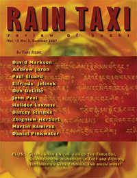 RAIN TAXI Summer 2007 Print Edition Featuring interviews with Andrew Joron and David Markson, features on Paul Éluard and Halldór Laxness, and reviews of Don DeLillo, John Peel, Daniel Pinkwater, Elfriede Jelinek, John Ashbery, and much more!